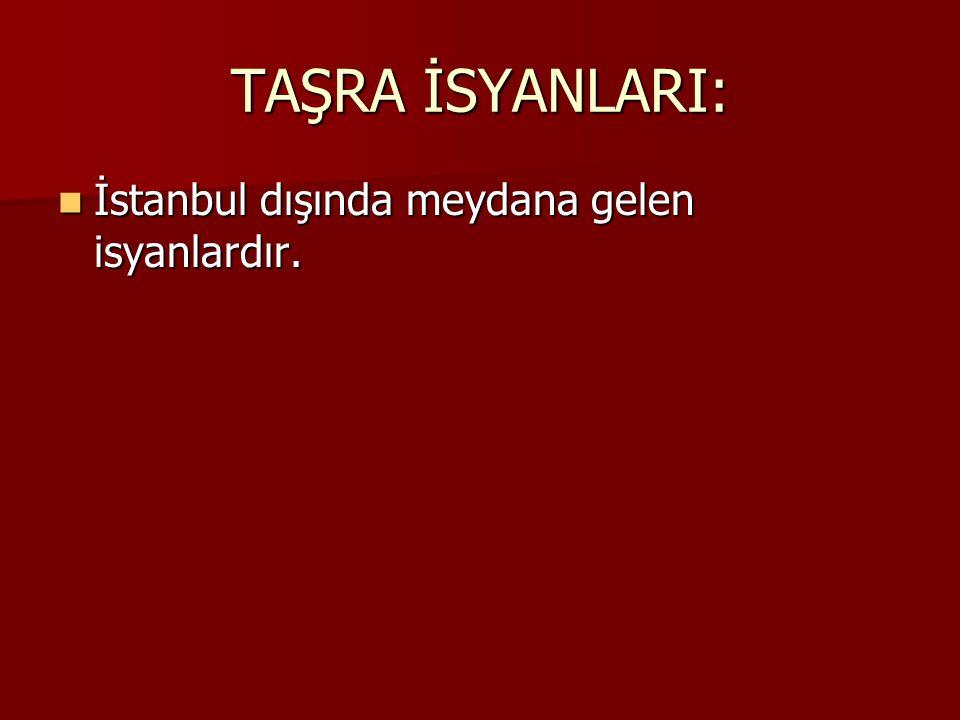 TAŞRA İSYANLARI: İstanbul dışında meydana gelen isyanlardır.