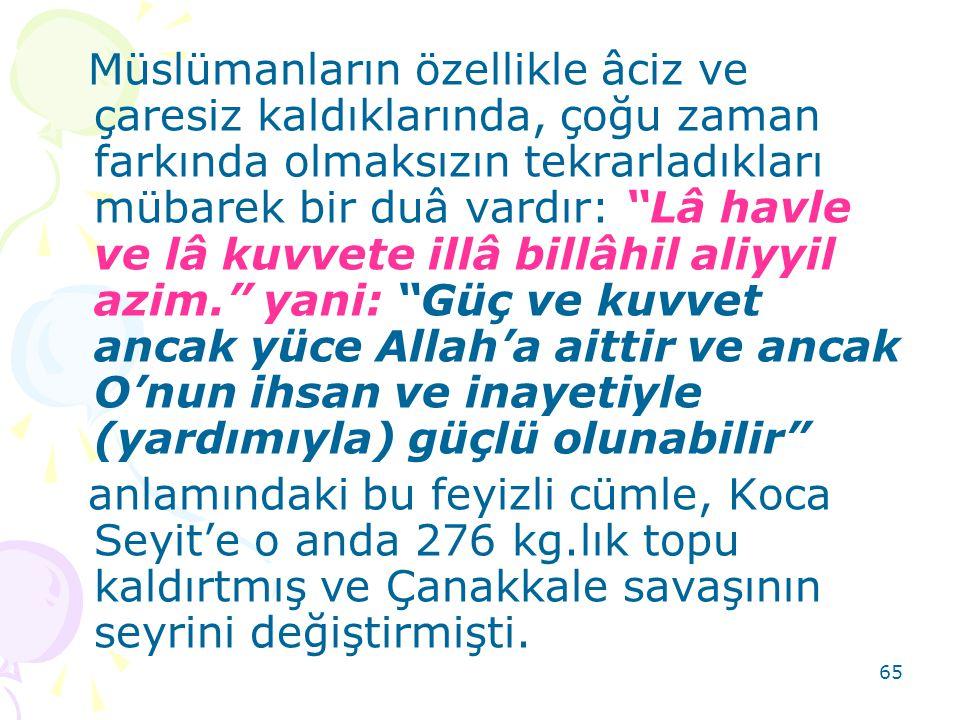 Müslümanların özellikle âciz ve çaresiz kaldıklarında, çoğu zaman farkında olmaksızın tekrarladıkları mübarek bir duâ vardır: Lâ havle ve lâ kuvvete illâ billâhil aliyyil azim. yani: Güç ve kuvvet ancak yüce Allah'a aittir ve ancak O'nun ihsan ve inayetiyle (yardımıyla) güçlü olunabilir