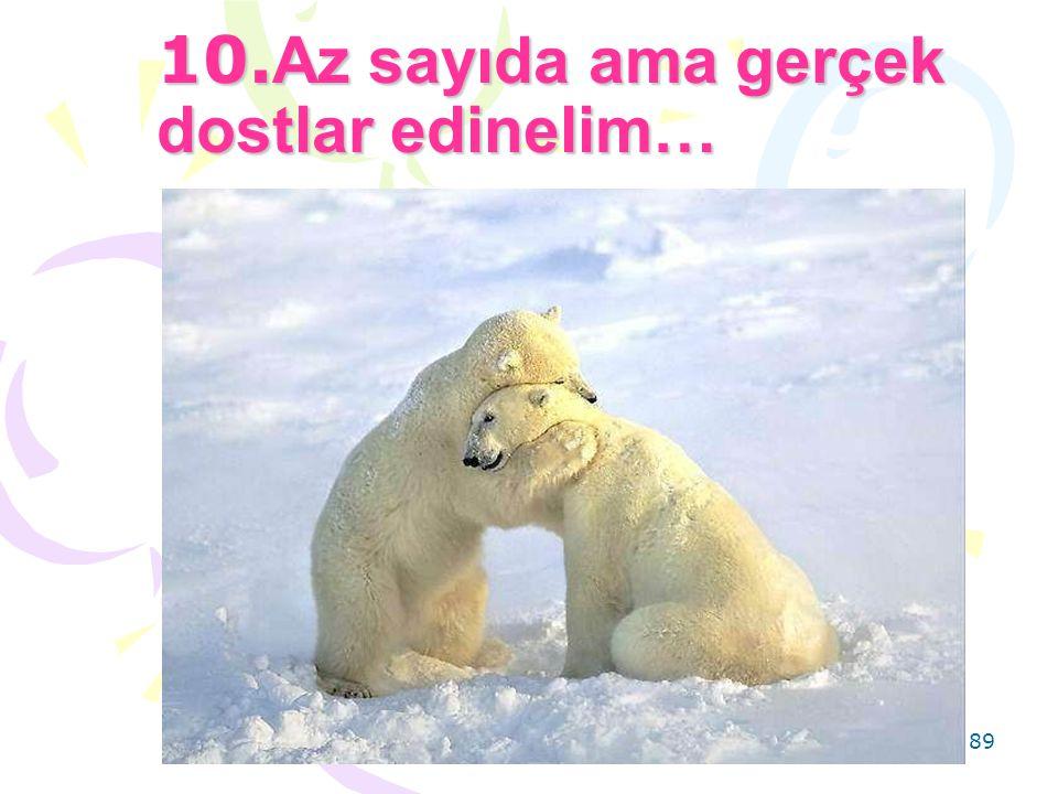 10.Az sayıda ama gerçek dostlar edinelim…