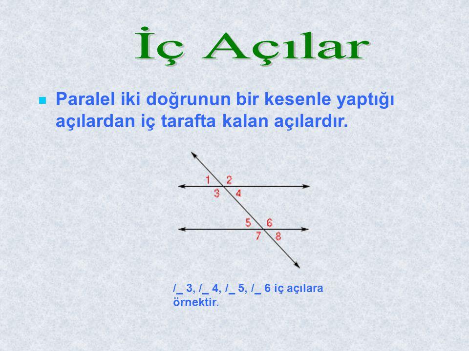 İç Açılar Paralel iki doğrunun bir kesenle yaptığı açılardan iç tarafta kalan açılardır.