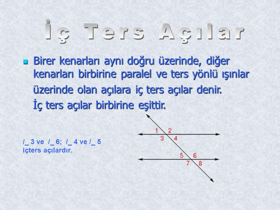 İç Ters Açılar Birer kenarları aynı doğru üzerinde, diğer kenarları birbirine paralel ve ters yönlü ışınlar.