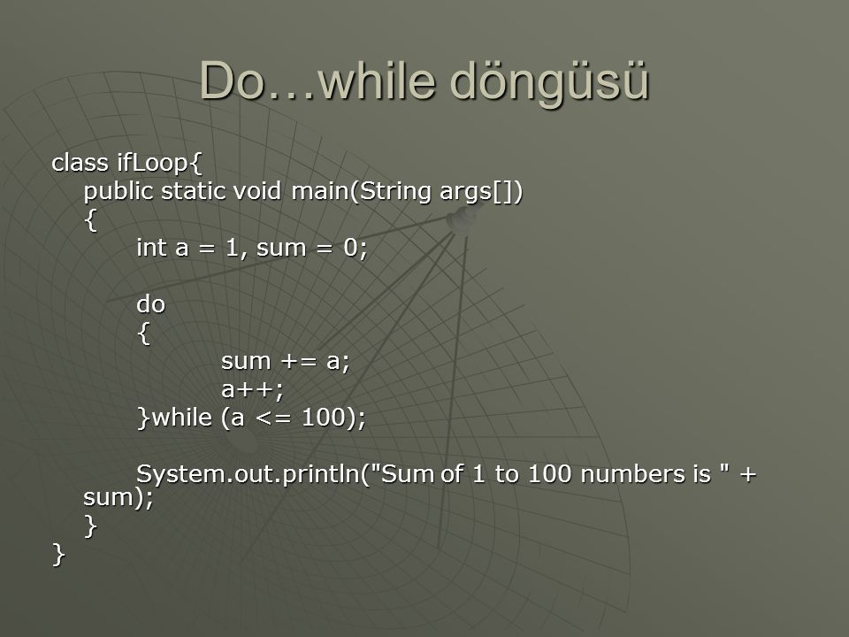 Do…while döngüsü class ifLoop{ public static void main(String args[])