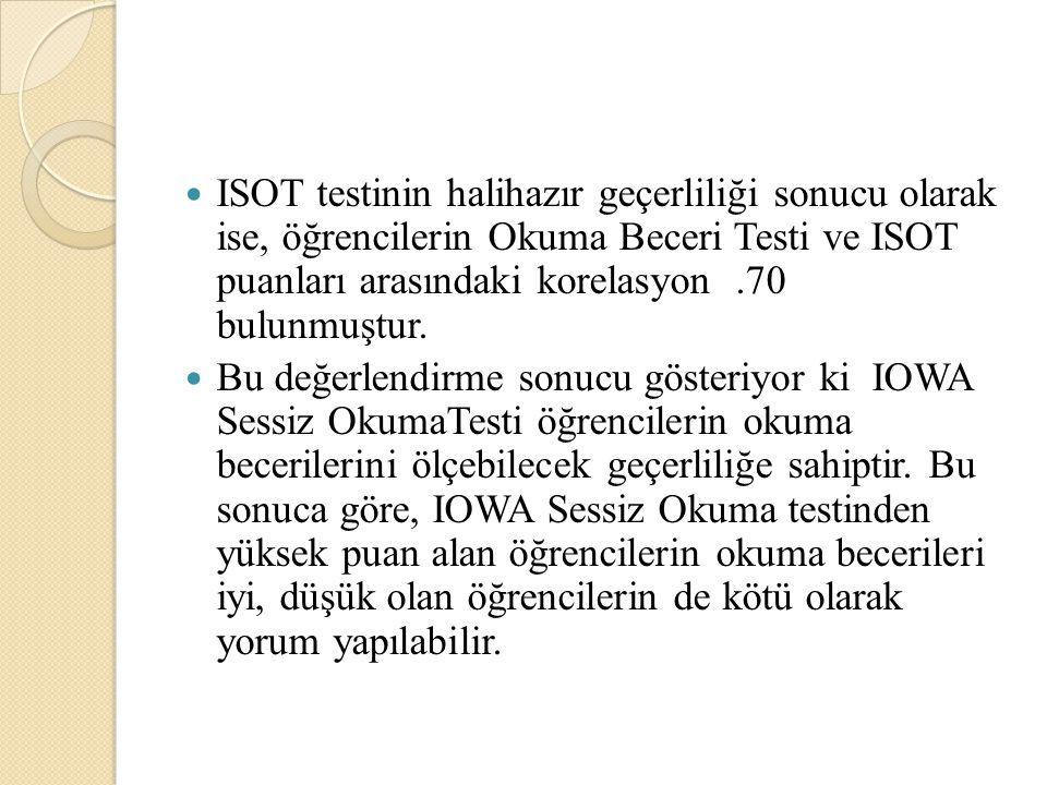 ISOT testinin halihazır geçerliliği sonucu olarak ise, öğrencilerin Okuma Beceri Testi ve ISOT puanları arasındaki korelasyon .70 bulunmuştur.