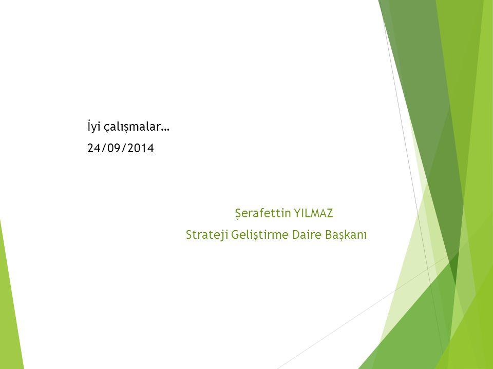 İyi çalışmalar… 24/09/2014 Şerafettin YILMAZ Strateji Geliştirme Daire Başkanı