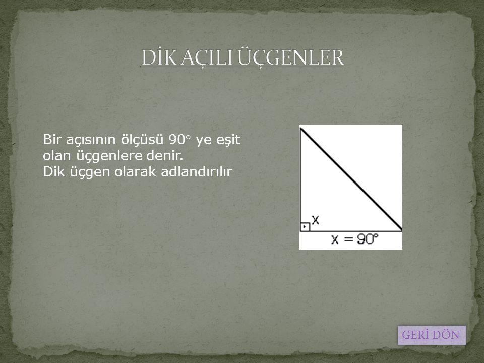DİK AÇILI ÜÇGENLER Bir açısının ölçüsü 90° ye eşit olan üçgenlere denir. Dik üçgen olarak adlandırılır.
