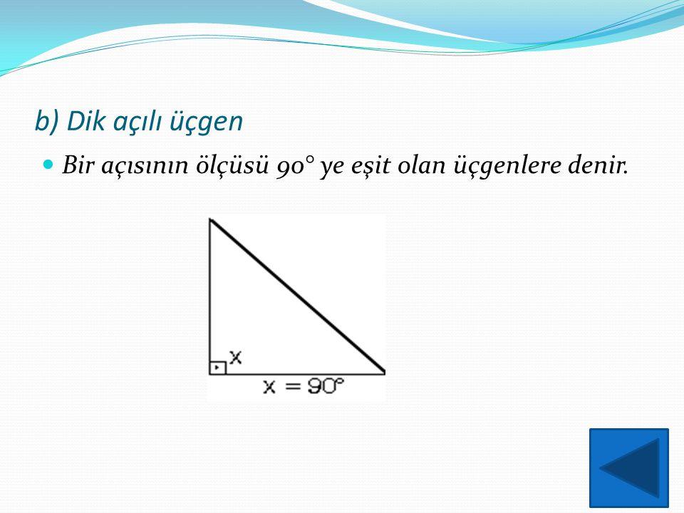 b) Dik açılı üçgen Bir açısının ölçüsü 90° ye eşit olan üçgenlere denir.