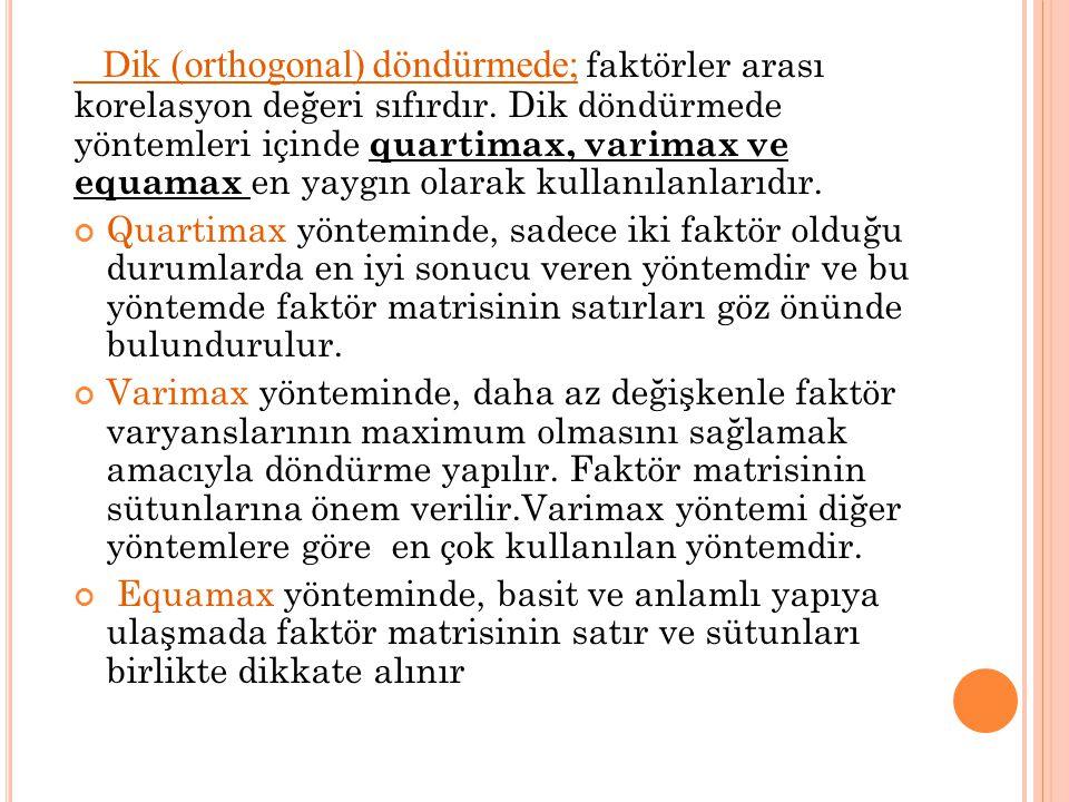 Dik (orthogonal) döndürmede; faktörler arası korelasyon değeri sıfırdır. Dik döndürmede yöntemleri içinde quartimax, varimax ve equamax en yaygın olarak kullanılanlarıdır.