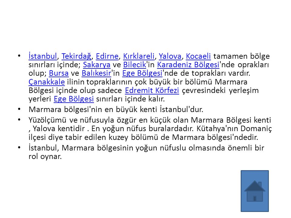 İstanbul, Tekirdağ, Edirne, Kırklareli, Yalova, Kocaeli tamamen bölge sınırları içinde; Sakarya ve Bilecik in Karadeniz Bölgesi nde oprakları olup; Bursa ve Balıkesir in Ege Bölgesi nde de toprakları vardır. Çanakkale ilinin topraklarının çok büyük bir bölümü Marmara Bölgesi içinde olup sadece Edremit Körfezi çevresindeki yerleşim yerleri Ege Bölgesi sınırları içinde kalır.