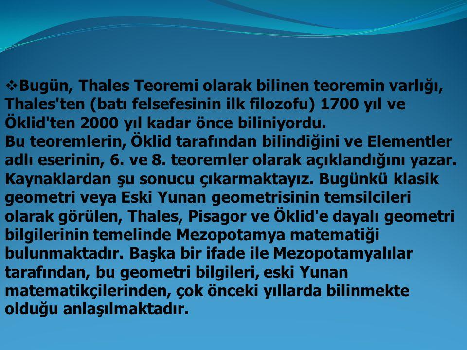 Bugün, Thales Teoremi olarak bilinen teoremin varlığı, Thales ten (batı felsefesinin ilk filozofu) 1700 yıl ve Öklid ten 2000 yıl kadar önce biliniyordu.