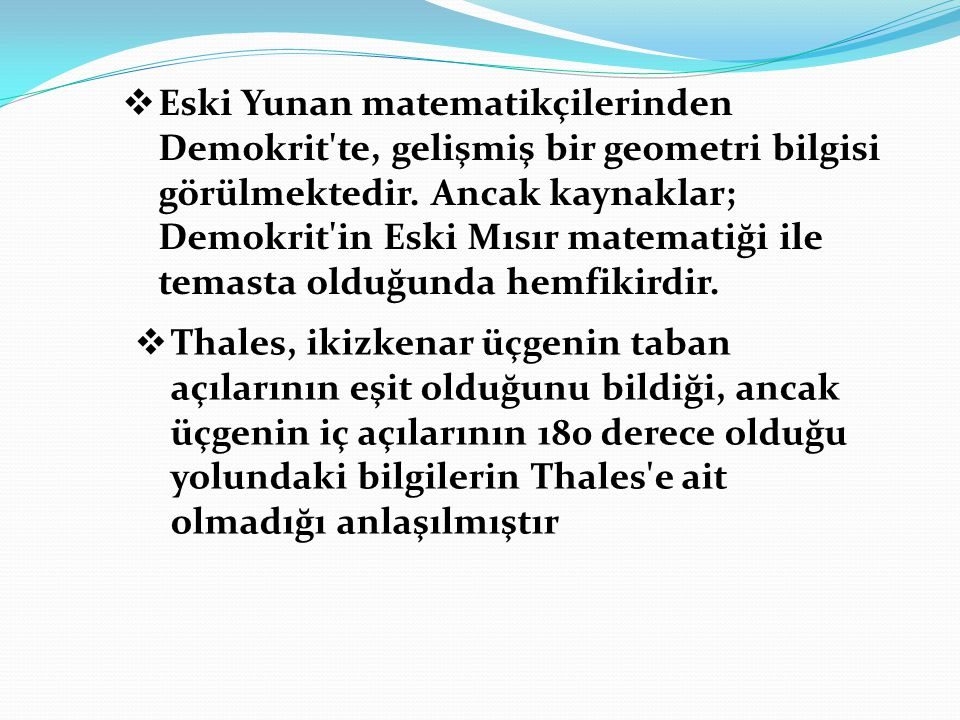 Eski Yunan matematikçilerinden Demokrit te, gelişmiş bir geometri bilgisi görülmektedir. Ancak kaynaklar; Demokrit in Eski Mısır matematiği ile temasta olduğunda hemfikirdir.