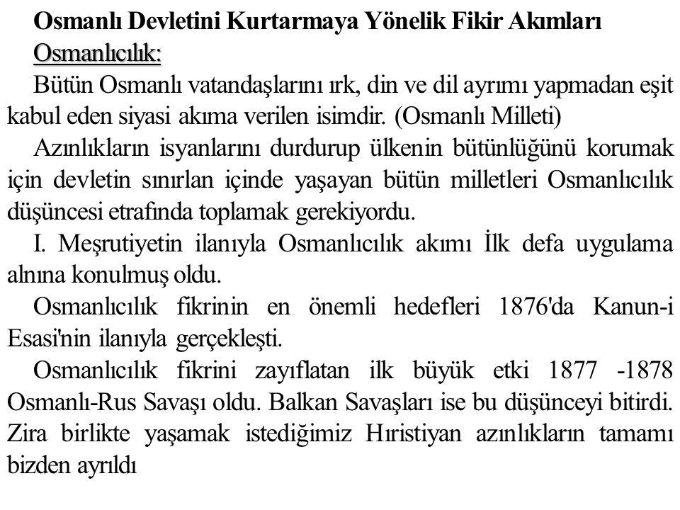 Osmanlı Devletini Kurtarmaya Yönelik Fikir Akımları Osmanlıcılık: Bütün Osmanlı vatandaşlarını ırk, din ve dil ayrımı yapmadan eşit kabul eden siyasi akıma verilen isimdir.