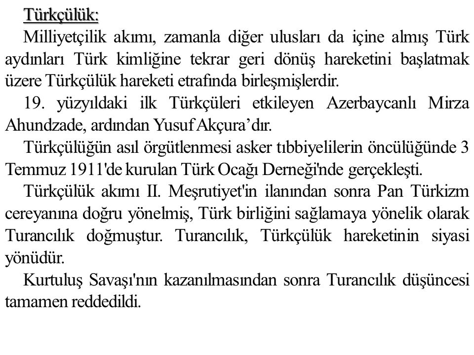 Türkçülük: Milliyetçilik akımı, zamanla diğer ulusları da içine almış Türk aydınları Türk kimliğine tekrar geri dönüş hareketini başlatmak üzere Türkçülük hareketi etrafında birleşmişlerdir.