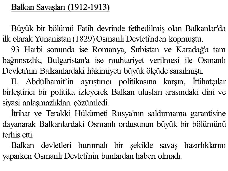 Balkan Savaşları (1912-1913) Büyük bir bölümü Fatih devrinde fethedilmiş olan Balkanlar da ilk olarak Yunanistan (1829) Osmanlı Devleti nden kopmuştu.