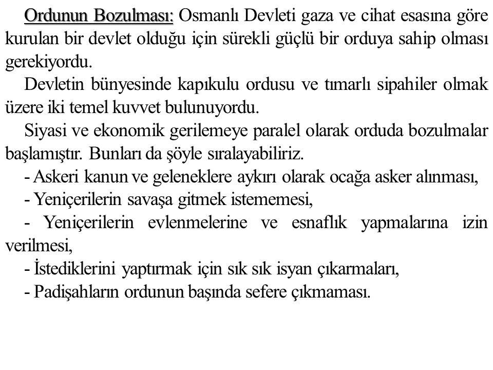 Ordunun Bozulması: Osmanlı Devleti gaza ve cihat esasına göre kurulan bir devlet olduğu için sürekli güçlü bir orduya sahip olması gerekiyordu.
