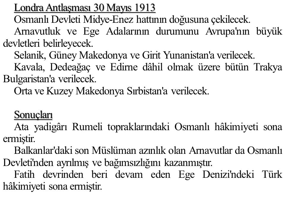 Londra Antlaşması 30 Mayıs 1913 Osmanlı Devleti Midye-Enez hattının doğusuna çekilecek.
