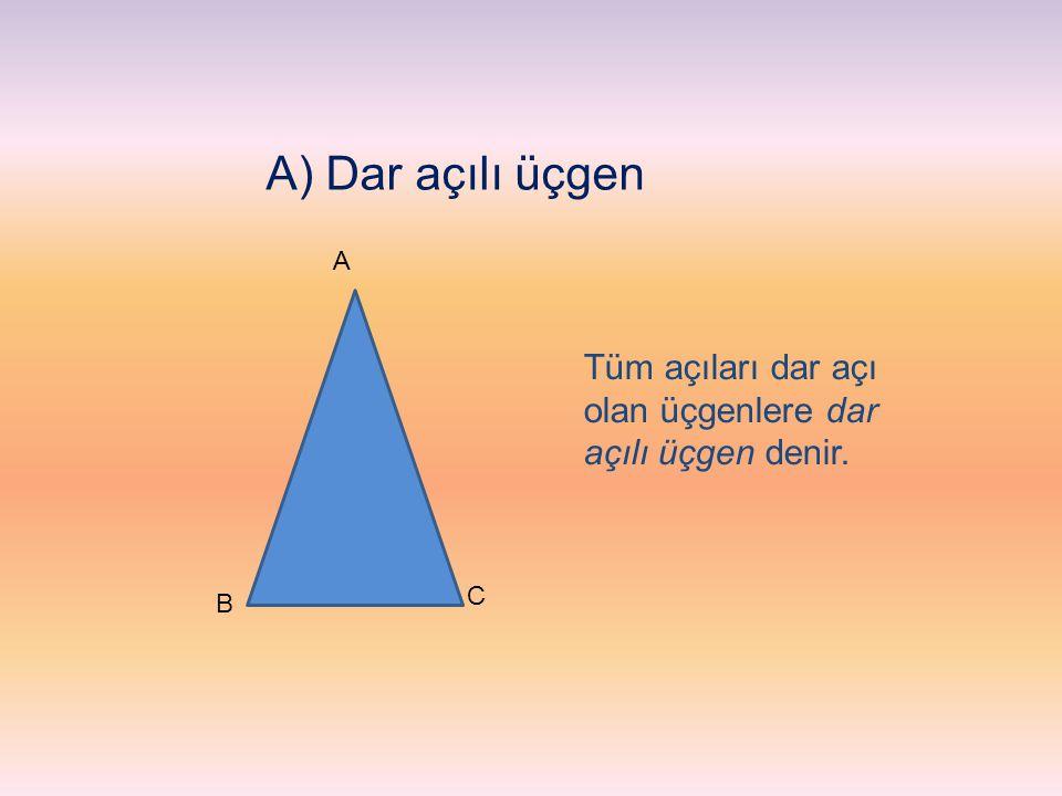 A) Dar açılı üçgen A Tüm açıları dar açı olan üçgenlere dar açılı üçgen denir. C B