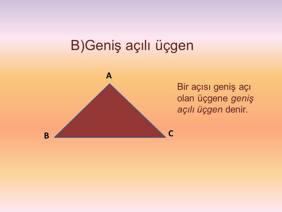 B)Geniş açılı üçgen A Bir açısı geniş açı olan üçgene geniş açılı üçgen denir. C B