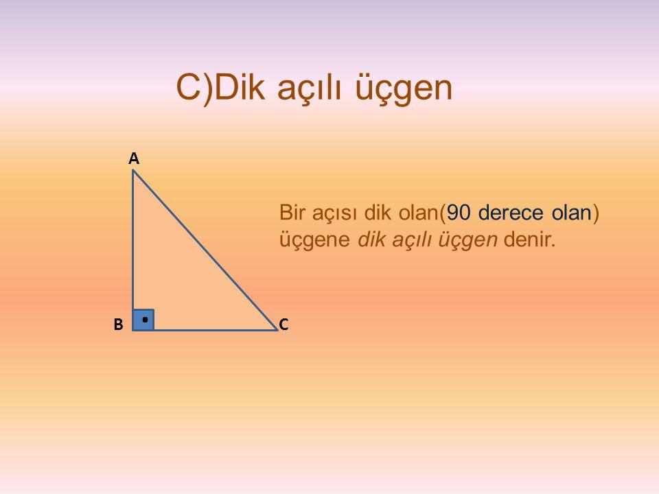 C)Dik açılı üçgen A Bir açısı dik olan(90 derece olan) üçgene dik açılı üçgen denir. . B C