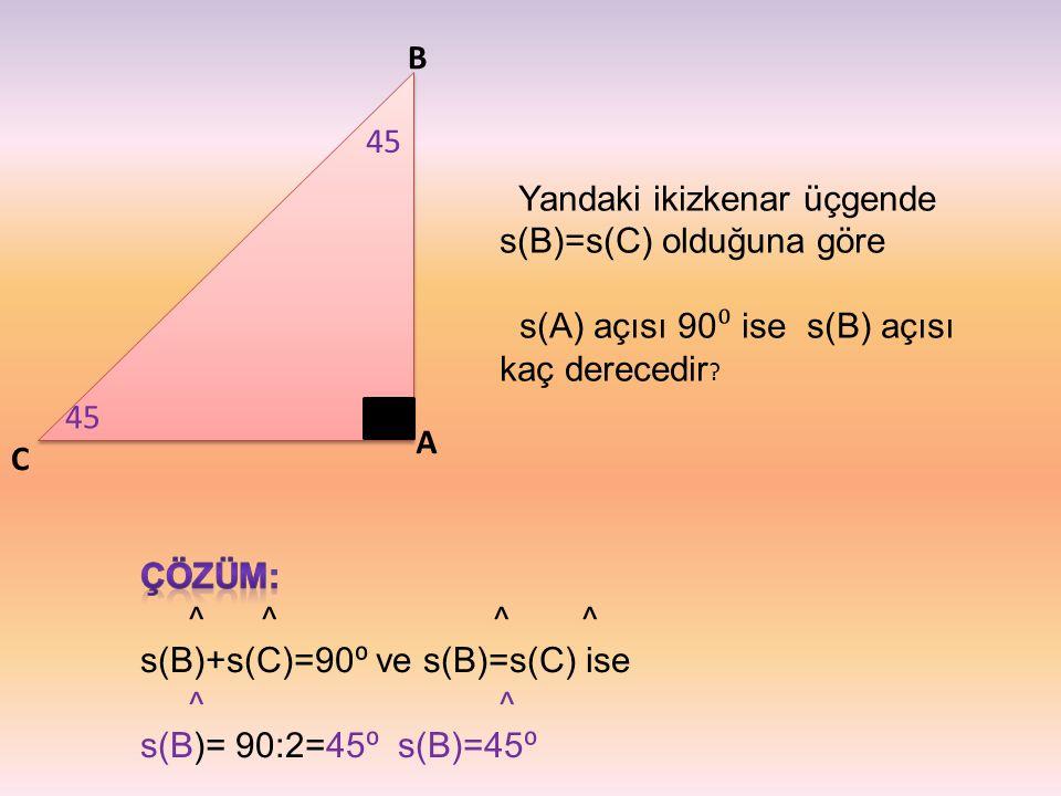 B 45. Yandaki ikizkenar üçgende s(B)=s(C) olduğuna göre. s(A) açısı 90⁰ ise s(B) açısı kaç derecedir