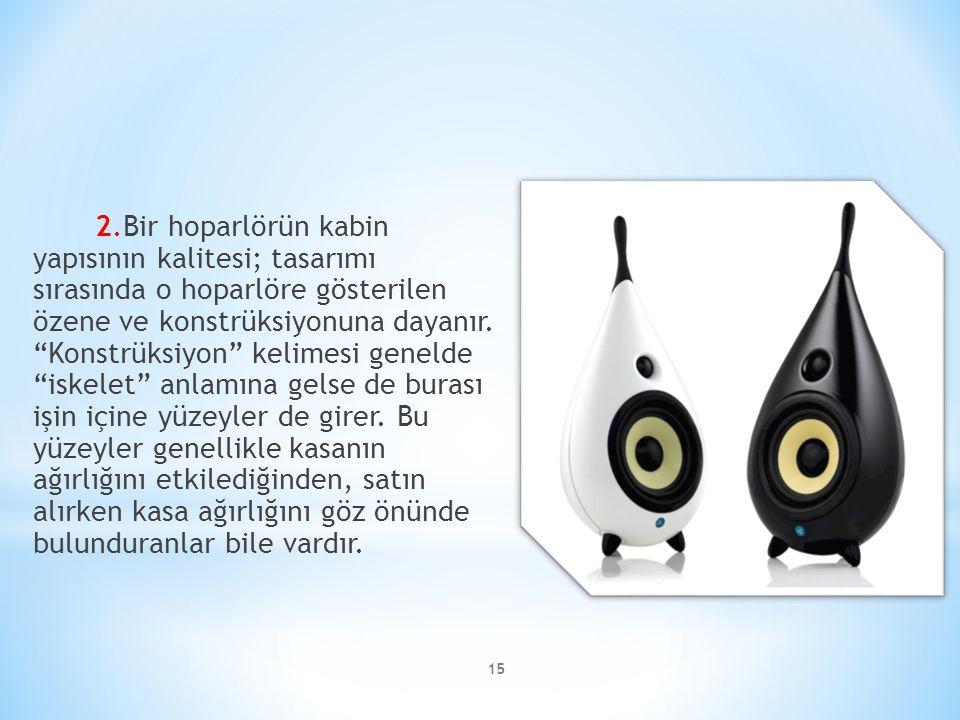 2.Bir hoparlörün kabin yapısının kalitesi; tasarımı sırasında o hoparlöre gösterilen özene ve konstrüksiyonuna dayanır.