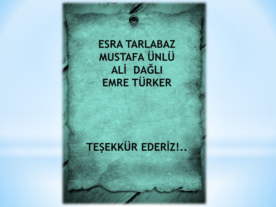 ESRA TARLABAZ MUSTAFA ÜNLÜ ALİ DAĞLI EMRE TÜRKER TEŞEKKÜR EDERİZ!..