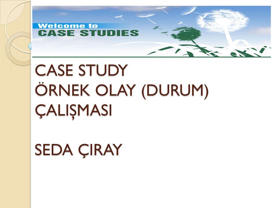 CASE STUDY ÖRNEK OLAY (DURUM) ÇALIŞMASI SEDA ÇIRAY