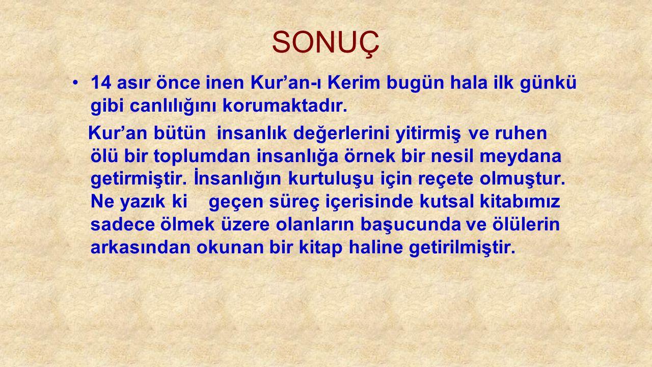 SONUÇ 14 asır önce inen Kur'an-ı Kerim bugün hala ilk günkü gibi canlılığını korumaktadır.