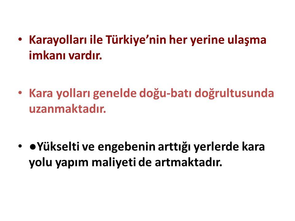Karayolları ile Türkiye'nin her yerine ulaşma imkanı vardır.