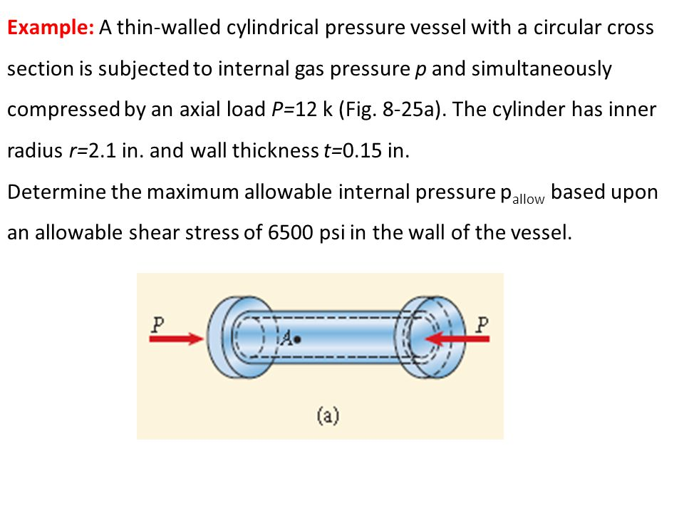 Example: A thin-walled cylindrical pressure vessel with a circular cross section is subjected to internal gas pressure p and simultaneously compressed by an axial load P=12 k (Fig. 8-25a). The cylinder has inner radius r=2.1 in. and wall thickness t=0.15 in.
