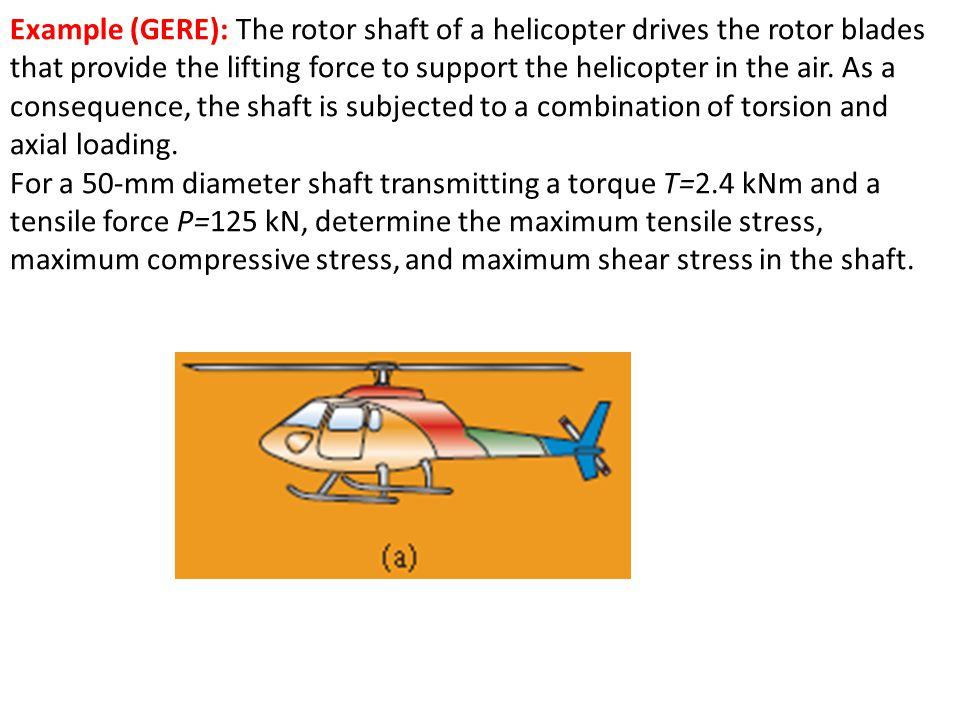 Example (GERE): The rotor shaft of a helicopter drives the rotor blades that provide the lifting force to support the helicopter in the air. As a consequence, the shaft is subjected to a combination of torsion and axial loading.