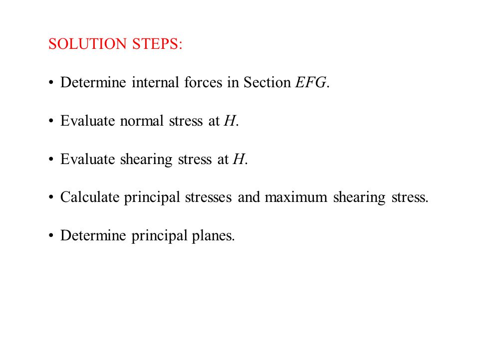 SOLUTION STEPS: Determine internal forces in Section EFG. Evaluate normal stress at H. Evaluate shearing stress at H.
