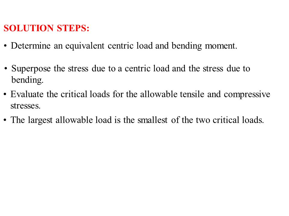 SOLUTION STEPS: Determine an equivalent centric load and bending moment. Superpose the stress due to a centric load and the stress due to bending.