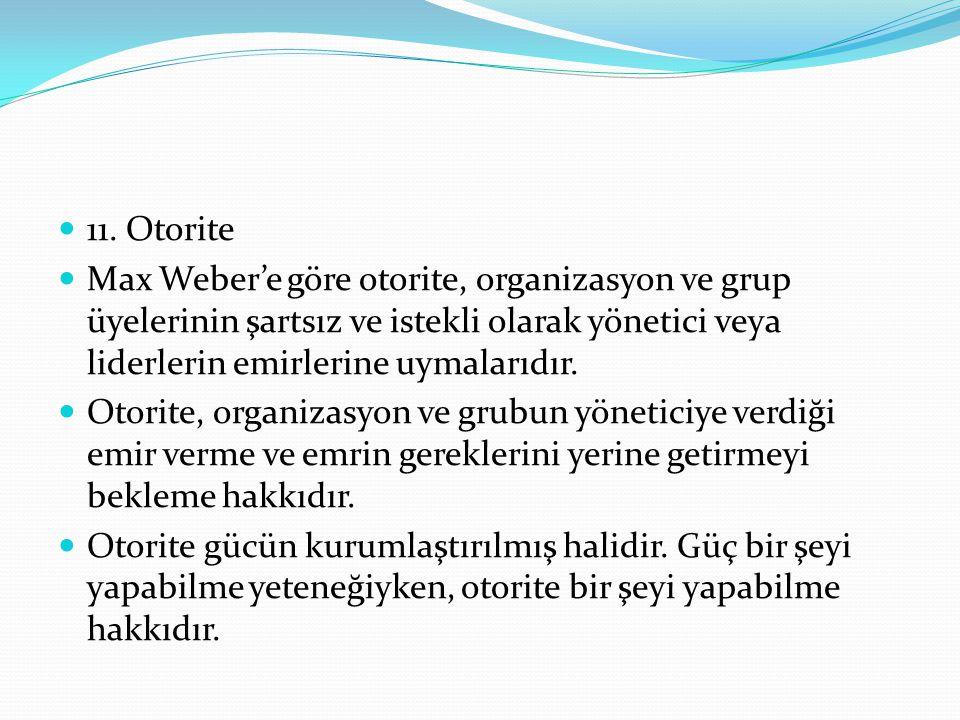 11. Otorite Max Weber'e göre otorite, organizasyon ve grup üyelerinin şartsız ve istekli olarak yönetici veya liderlerin emirlerine uymalarıdır.
