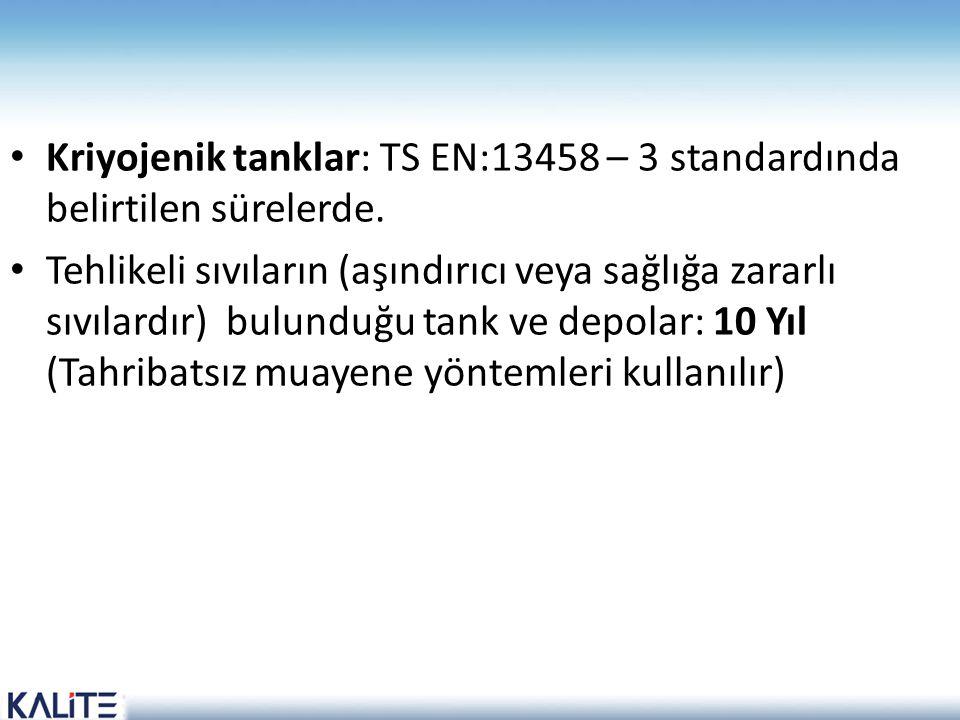 Kriyojenik tanklar: TS EN:13458 – 3 standardında belirtilen sürelerde.