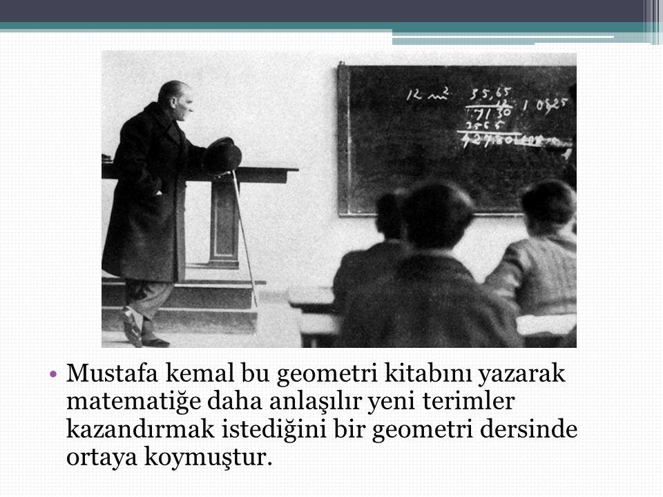 Mustafa kemal bu geometri kitabını yazarak matematiğe daha anlaşılır yeni terimler kazandırmak istediğini bir geometri dersinde ortaya koymuştur.