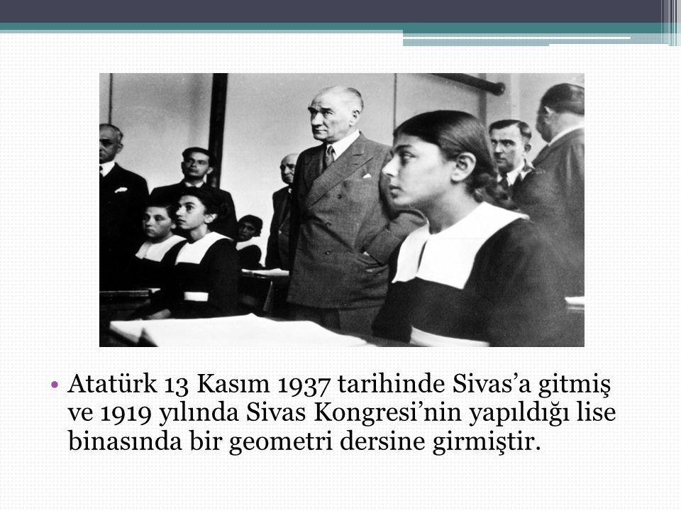 Atatürk 13 Kasım 1937 tarihinde Sivas'a gitmiş ve 1919 yılında Sivas Kongresi'nin yapıldığı lise binasında bir geometri dersine girmiştir.