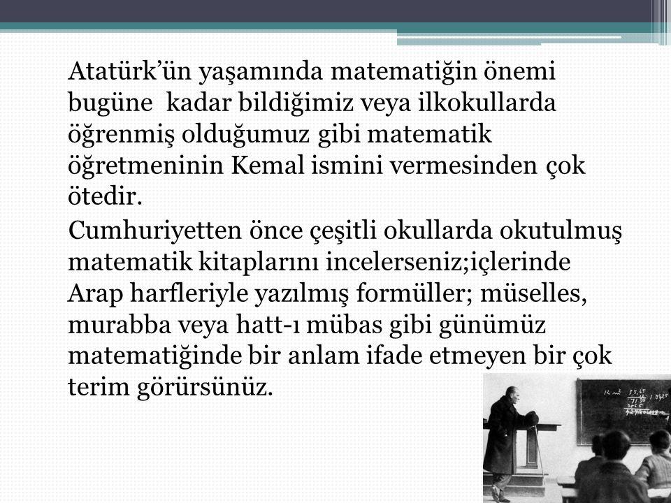Atatürk'ün yaşamında matematiğin önemi bugüne kadar bildiğimiz veya ilkokullarda öğrenmiş olduğumuz gibi matematik öğretmeninin Kemal ismini vermesinden çok ötedir.