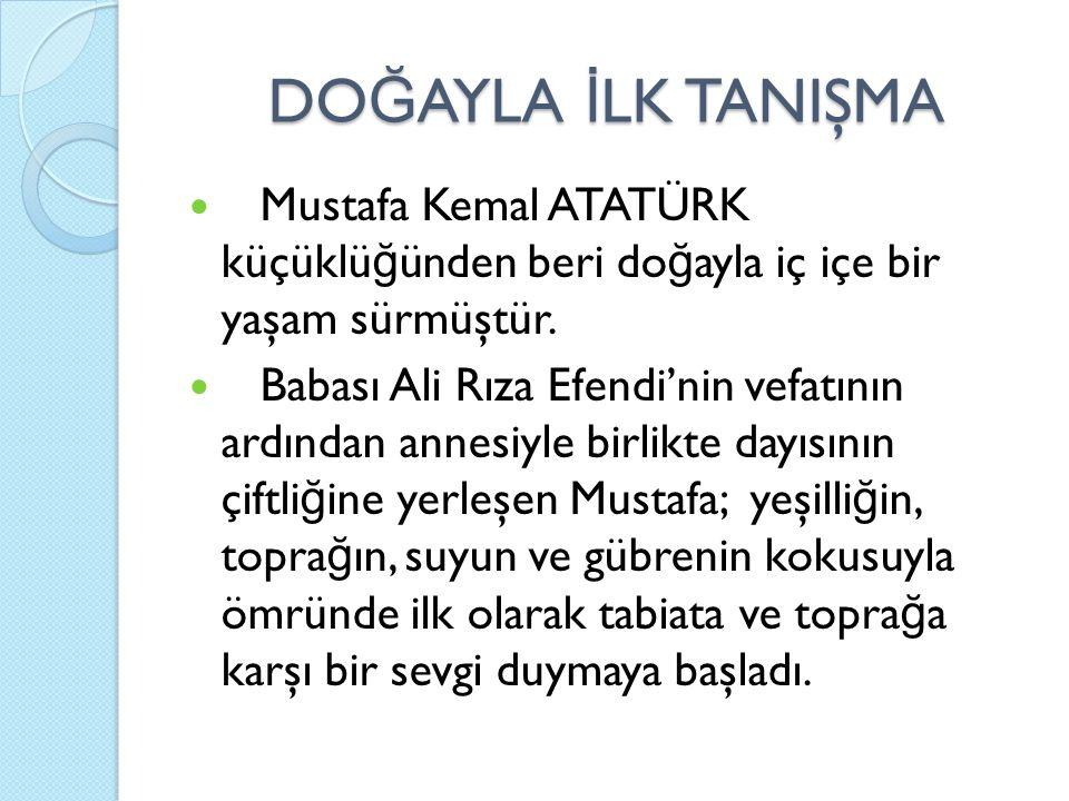 DOĞAYLA İLK TANIŞMA Mustafa Kemal ATATÜRK küçüklüğünden beri doğayla iç içe bir yaşam sürmüştür.