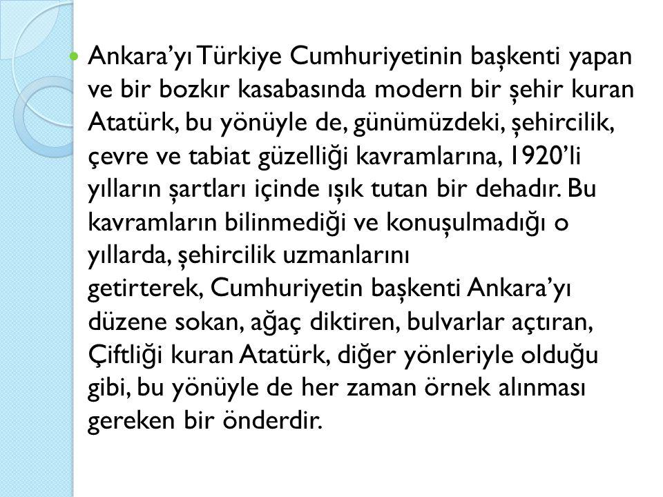 Ankara'yı Türkiye Cumhuriyetinin başkenti yapan ve bir bozkır kasabasında modern bir şehir kuran Atatürk, bu yönüyle de, günümüzdeki, şehircilik, çevre ve tabiat güzelliği kavramlarına, 1920'li yılların şartları içinde ışık tutan bir dehadır.