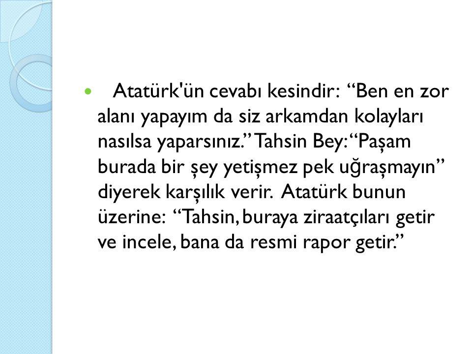 Atatürk ün cevabı kesindir: Ben en zor alanı yapayım da siz arkamdan kolayları nasılsa yaparsınız. Tahsin Bey: Paşam burada bir şey yetişmez pek uğraşmayın diyerek karşılık verir.