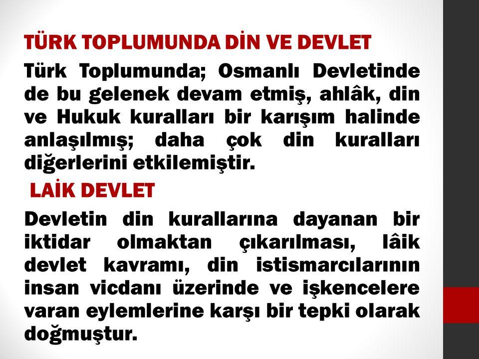 TÜRK TOPLUMUNDA DİN VE DEVLET Türk Toplumunda; Osmanlı Devletinde de bu gelenek devam etmiş, ahlâk, din ve Hukuk kuralları bir karışım halinde anlaşılmış; daha çok din kuralları diğerlerini etkilemiştir.