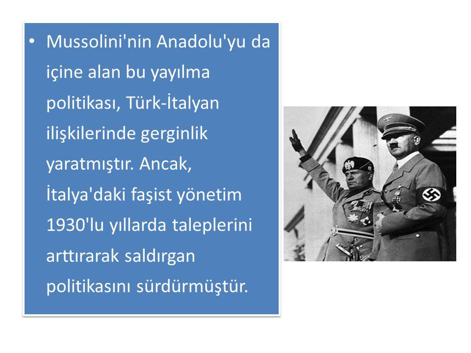 Mussolini nin Anadolu yu da içine alan bu yayılma politikası, Türk-İtalyan ilişkilerinde gerginlik yaratmıştır.