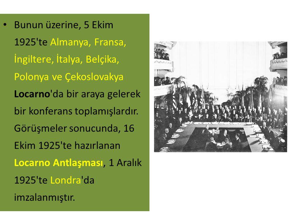 Bunun üzerine, 5 Ekim 1925 te Almanya, Fransa, İngiltere, İtalya, Belçika, Polonya ve Çekoslovakya Locarno da bir araya gelerek bir konferans toplamışlardır.