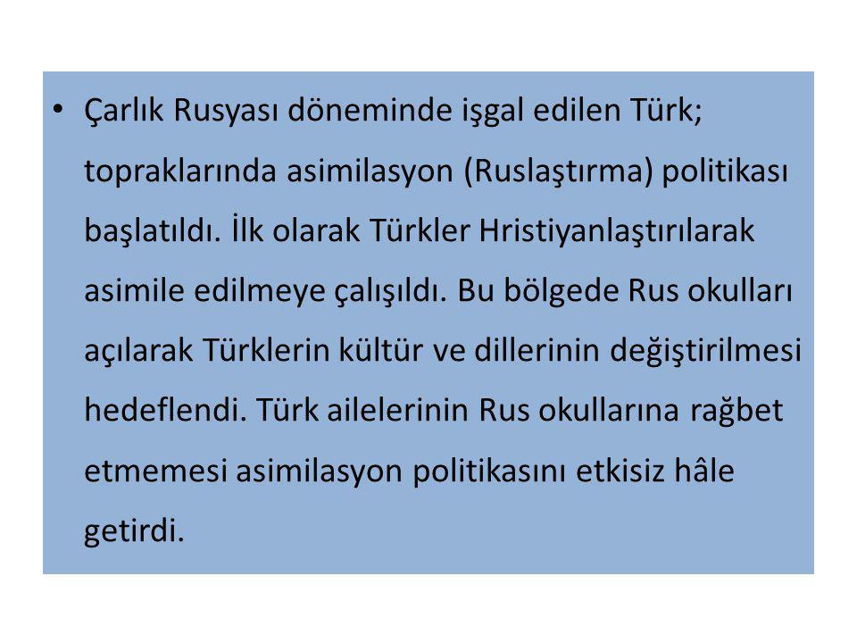 Çarlık Rusyası döneminde işgal edilen Türk; topraklarında asimilasyon (Ruslaştırma) politikası başlatıldı.