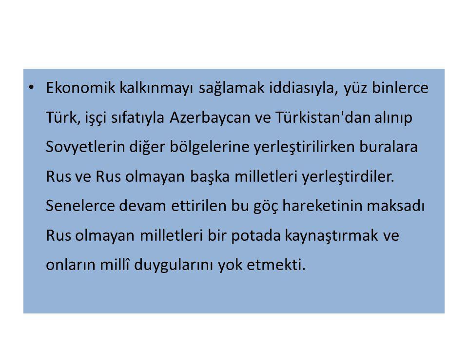 Ekonomik kalkınmayı sağlamak iddiasıyla, yüz binlerce Türk, işçi sıfatıyla Azerbaycan ve Türkistan dan alınıp Sovyetlerin diğer bölgelerine yerleştirilirken buralara Rus ve Rus olmayan başka milletleri yerleştirdiler.