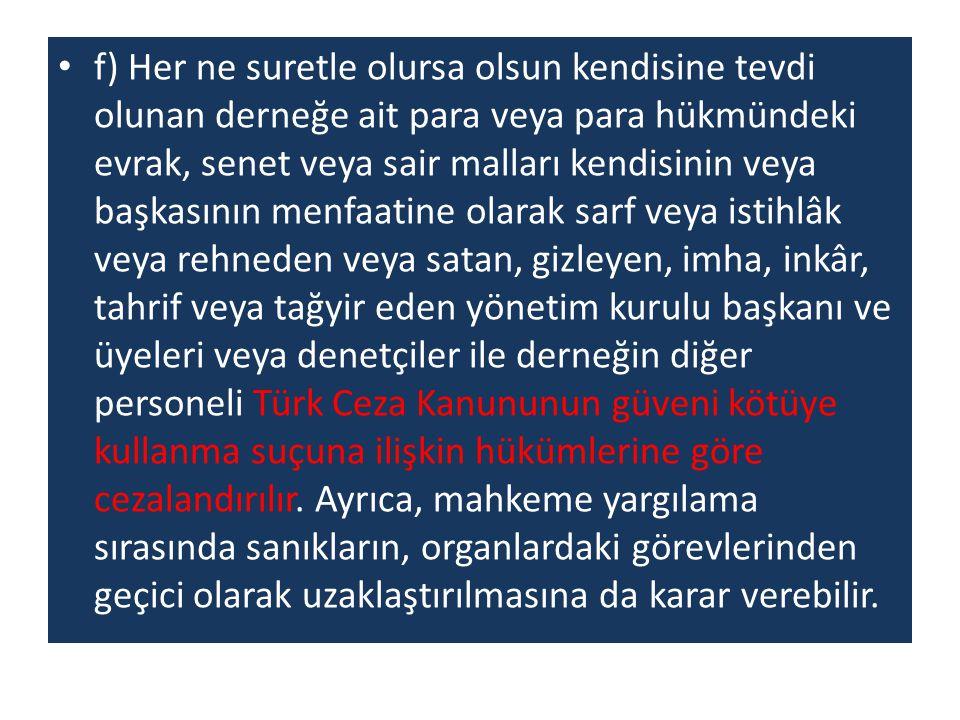 f) Her ne suretle olursa olsun kendisine tevdi olunan derneğe ait para veya para hükmündeki evrak, senet veya sair malları kendisinin veya başkasının menfaatine olarak sarf veya istihlâk veya rehneden veya satan, gizleyen, imha, inkâr, tahrif veya tağyir eden yönetim kurulu başkanı ve üyeleri veya denetçiler ile derneğin diğer personeli Türk Ceza Kanununun güveni kötüye kullanma suçuna ilişkin hükümlerine göre cezalandırılır.