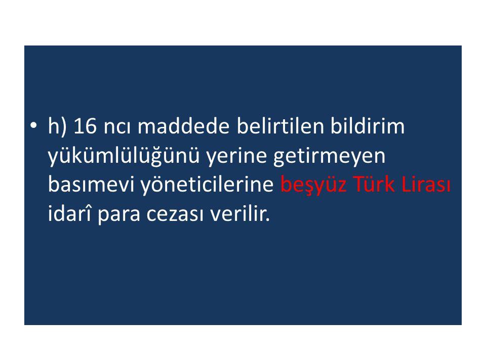 h) 16 ncı maddede belirtilen bildirim yükümlülüğünü yerine getirmeyen basımevi yöneticilerine beşyüz Türk Lirası idarî para cezası verilir.