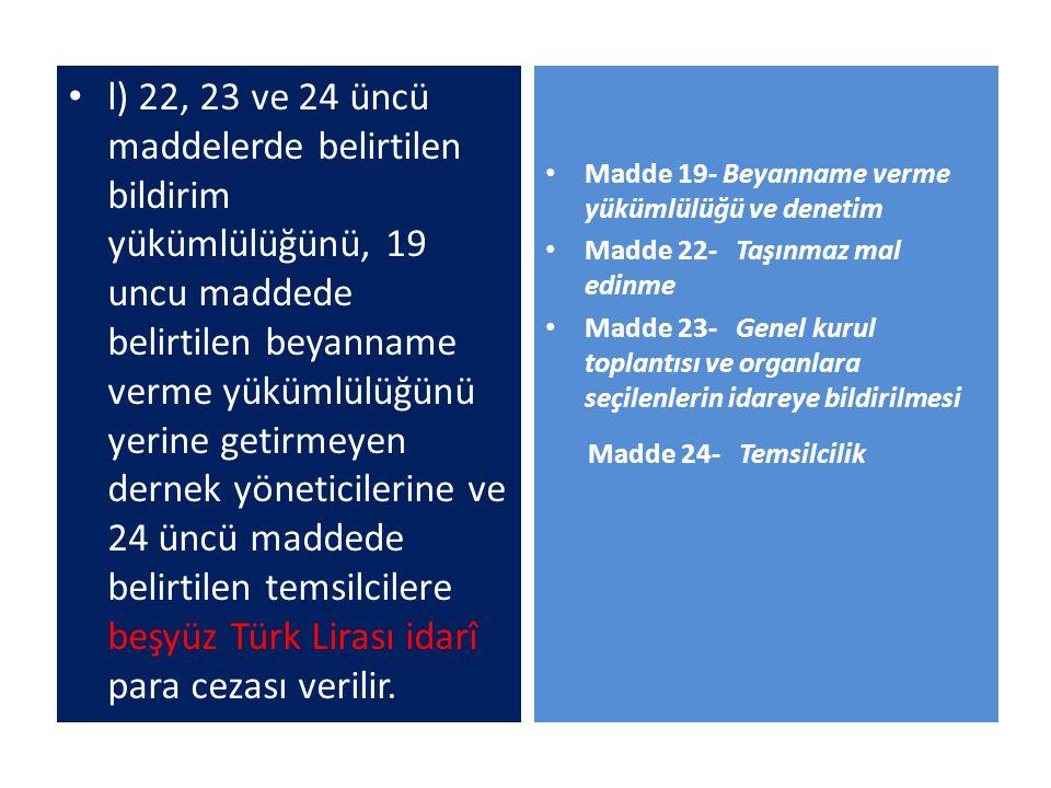 l) 22, 23 ve 24 üncü maddelerde belirtilen bildirim yükümlülüğünü, 19 uncu maddede belirtilen beyanname verme yükümlülüğünü yerine getirmeyen dernek yöneticilerine ve 24 üncü maddede belirtilen temsilcilere beşyüz Türk Lirası idarî para cezası verilir.