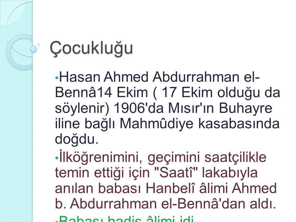 Çocukluğu Hasan Ahmed Abdurrahman el-Bennâ14 Ekim ( 17 Ekim olduğu da söylenir) 1906 da Mısır ın Buhayre iline bağlı Mahmûdiye kasabasında doğdu.