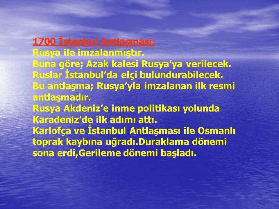 1700 İstanbul Antlaşması: Rusya ile imzalanmıştır. Buna göre; Azak kalesi Rusya'ya verilecek. Ruslar İstanbul'da elçi bulundurabilecek.